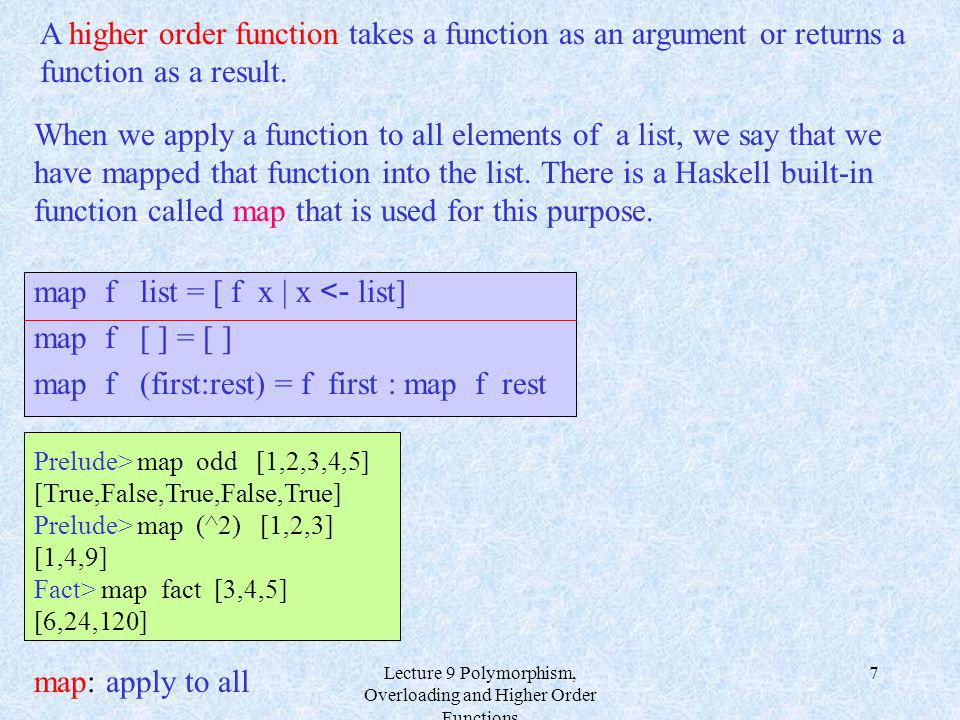 Lecture 9 Polymorphism, Overloading and Higher Order Functions 7 When we apply a function to all elements of a list, we say that we have mapped that function into the list.