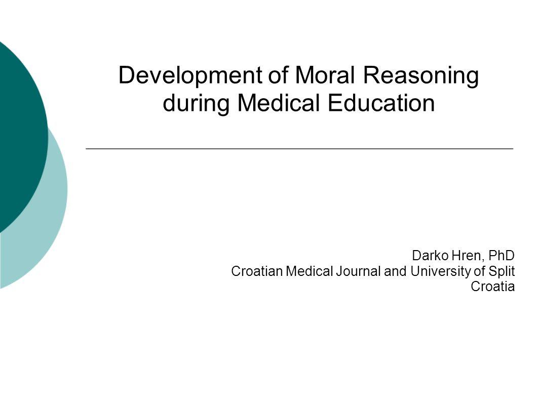 Development of Moral Reasoning during Medical Education Darko Hren, PhD Croatian Medical Journal and University of Split Croatia