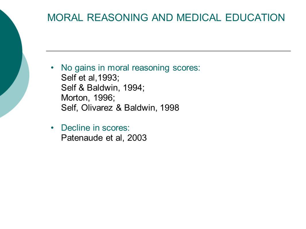MORAL REASONING AND MEDICAL EDUCATION No gains in moral reasoning scores: Self et al,1993; Self & Baldwin, 1994; Morton, 1996; Self, Olivarez & Baldwin, 1998 Decline in scores: Patenaude et al, 2003