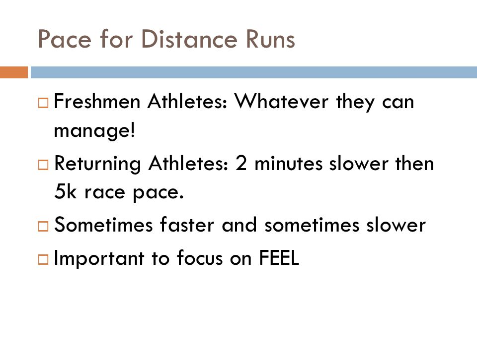 Pace for Distance Runs Freshmen Athletes: Whatever they can manage! Returning Athletes: 2 minutes slower then 5k race pace. Sometimes faster and somet