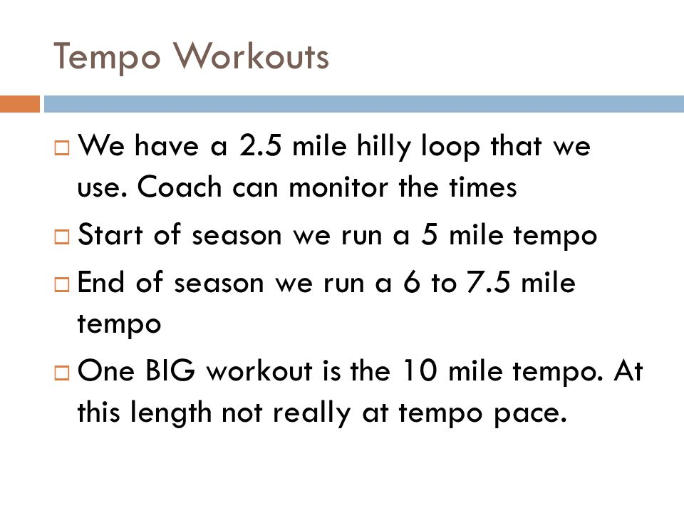 Tempo Workouts We have a 2.5 mile hilly loop that we use. Coach can monitor the times Start of season we run a 5 mile tempo End of season we run a 6 t