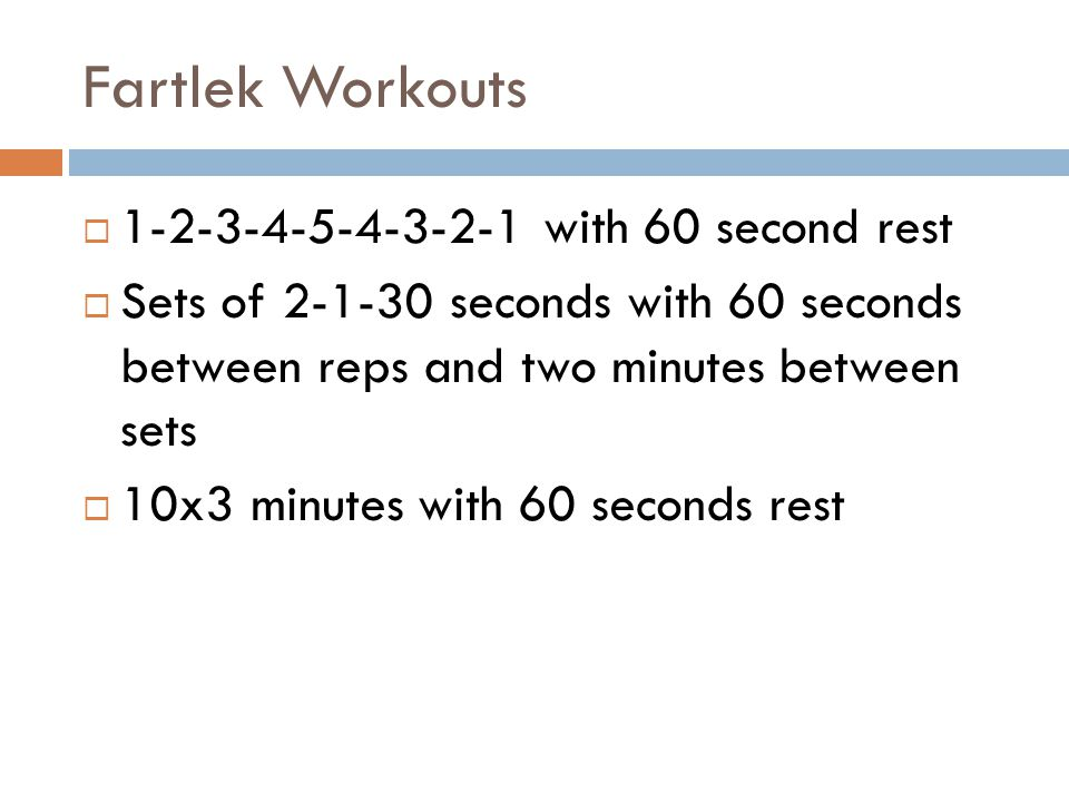 Fartlek Workouts 1-2-3-4-5-4-3-2-1 with 60 second rest Sets of 2-1-30 seconds with 60 seconds between reps and two minutes between sets 10x3 minutes w