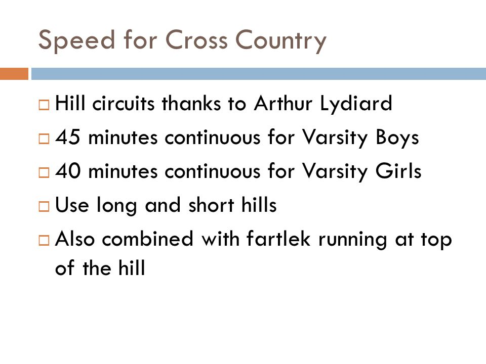 Speed for Cross Country Hill circuits thanks to Arthur Lydiard 45 minutes continuous for Varsity Boys 40 minutes continuous for Varsity Girls Use long