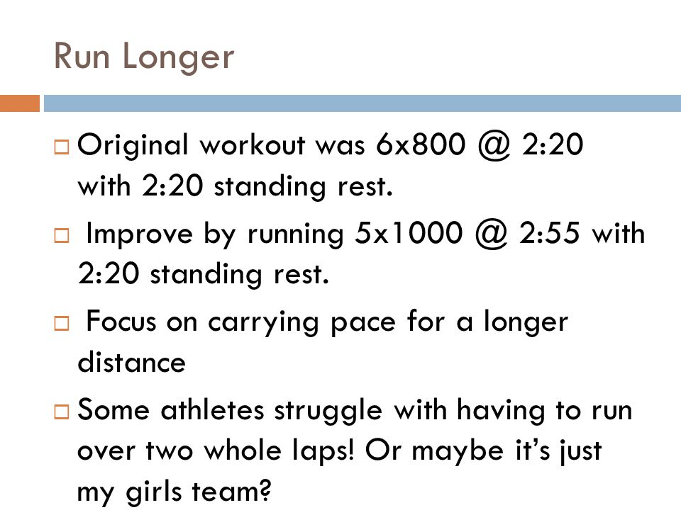 Run Longer Original workout was 6x800 @ 2:20 with 2:20 standing rest. Improve by running 5x1000 @ 2:55 with 2:20 standing rest. Focus on carrying pace