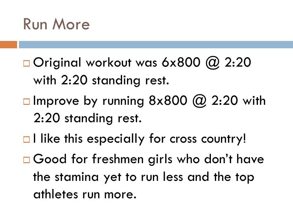 Run More Original workout was 6x800 @ 2:20 with 2:20 standing rest. Improve by running 8x800 @ 2:20 with 2:20 standing rest. I like this especially fo