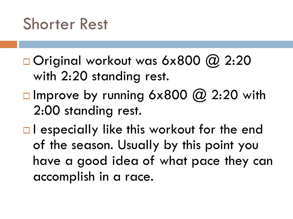 Shorter Rest Original workout was 6x800 @ 2:20 with 2:20 standing rest. Improve by running 6x800 @ 2:20 with 2:00 standing rest. I especially like thi