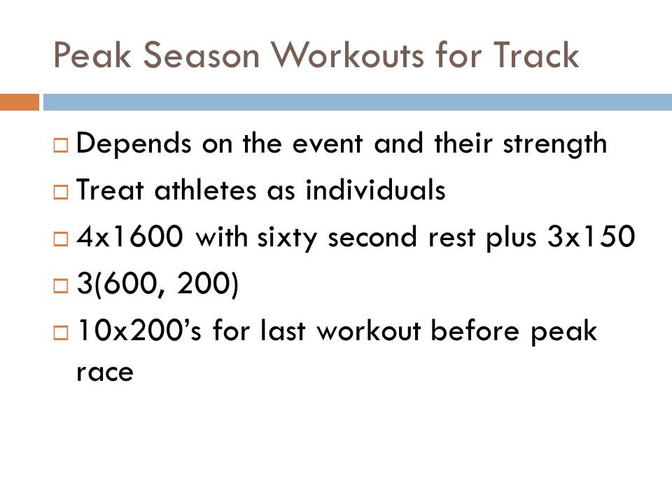 Peak Season Workouts for Track Depends on the event and their strength Treat athletes as individuals 4x1600 with sixty second rest plus 3x150 3(600, 2
