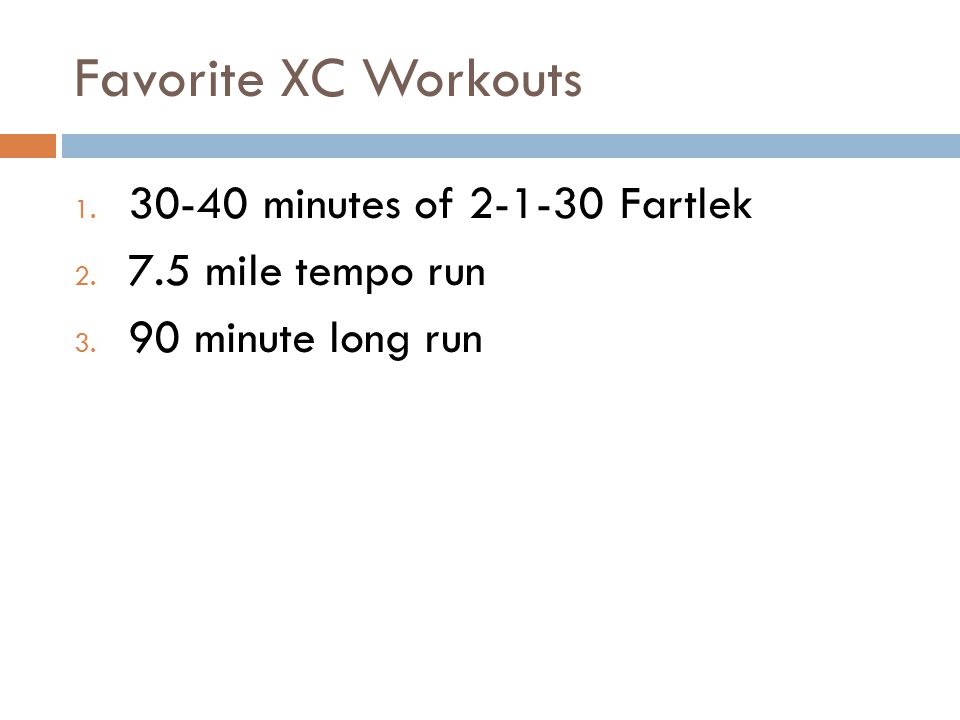 Favorite XC Workouts 1. 30-40 minutes of 2-1-30 Fartlek 2. 7.5 mile tempo run 3. 90 minute long run