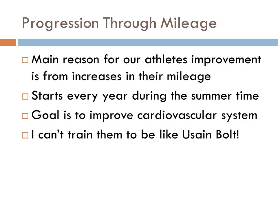 Progression Through Mileage Main reason for our athletes improvement is from increases in their mileage Starts every year during the summer time Goal
