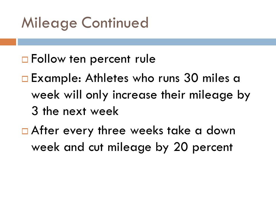 Mileage Continued Follow ten percent rule Example: Athletes who runs 30 miles a week will only increase their mileage by 3 the next week After every t