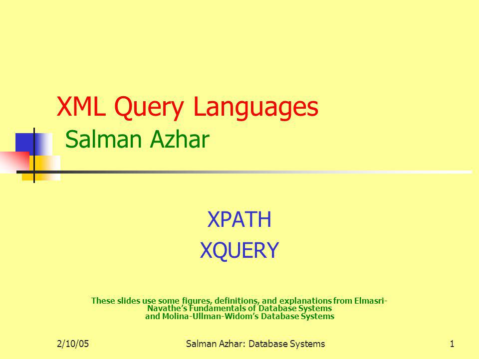 2/10/05Salman Azhar: Database Systems1 XML Query Languages Salman Azhar XPATH XQUERY These slides use some figures, definitions, and explanations from Elmasri- Navathes Fundamentals of Database Systems and Molina-Ullman-Widoms Database Systems