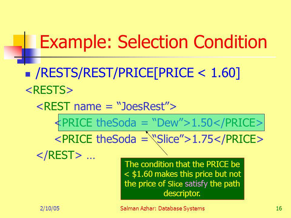 2/10/05Salman Azhar: Database Systems16 Example: Selection Condition /RESTS/REST/PRICE[PRICE < 1.60] 1.50 1.75 … The condition that the PRICE be < $1.60 makes this price but not the price of Slice satisfy the path descriptor.