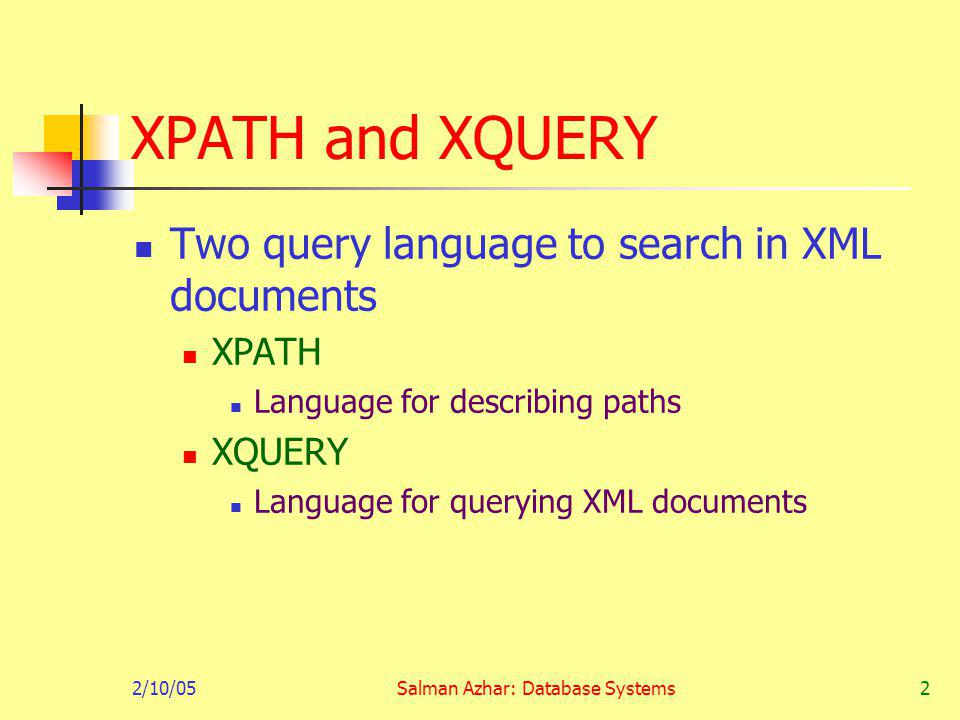 2/10/05Salman Azhar: Database Systems2 XPATH and XQUERY Two query language to search in XML documents XPATH Language for describing paths XQUERY Language for querying XML documents