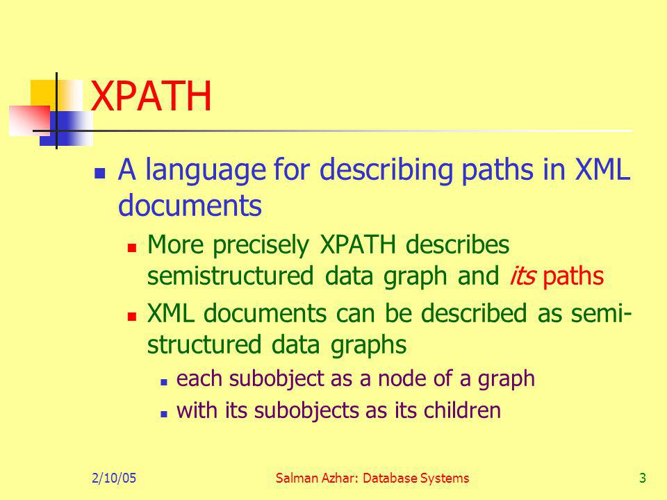 2/10/05Salman Azhar: Database Systems3 XPATH A language for describing paths in XML documents More precisely XPATH describes semistructured data graph and its paths XML documents can be described as semi- structured data graphs each subobject as a node of a graph with its subobjects as its children
