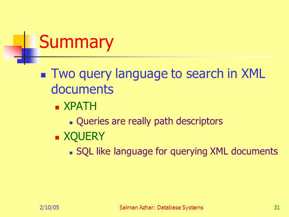 2/10/05Salman Azhar: Database Systems31 Summary Two query language to search in XML documents XPATH Queries are really path descriptors XQUERY SQL like language for querying XML documents