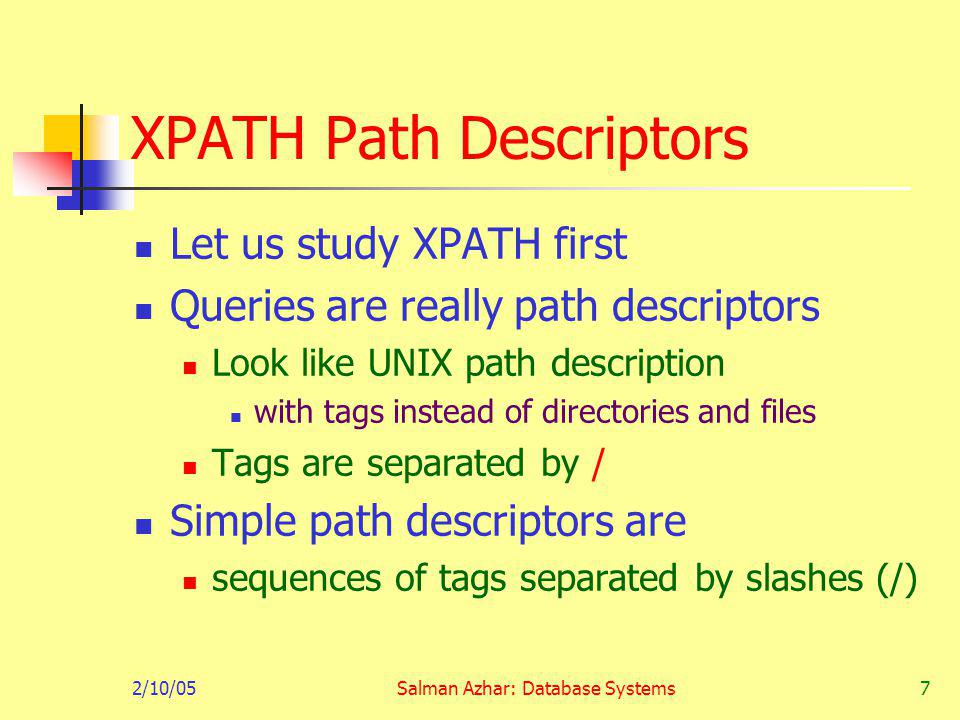 2/10/05Salman Azhar: Database Systems18 Optional: Axes In general, path expressions allow us to start at the root and execute a sequence of steps to find a set of nodes at each step, we may follow any one of several axes The default axis is child:: go to any child of the current set of nodes