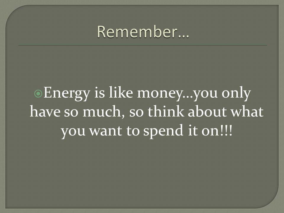 Energy is like money…you only have so much, so think about what you want to spend it on!!!