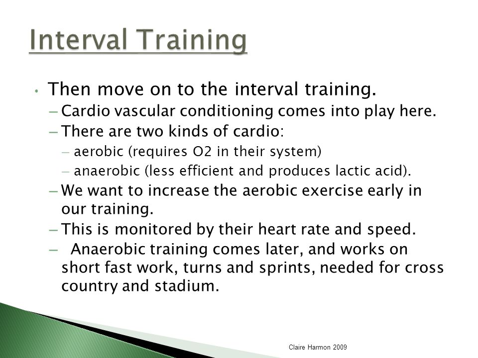 Then move on to the interval training. – Cardio vascular conditioning comes into play here.
