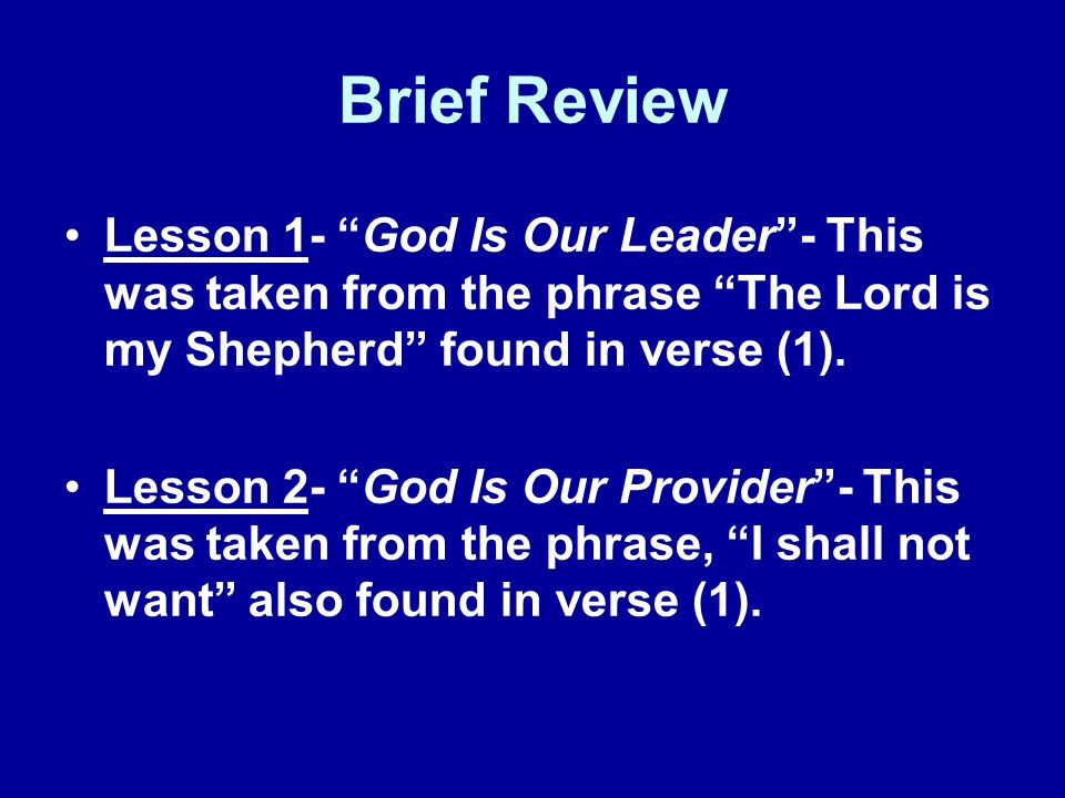 Brief Review Lesson 1- God Is Our Leader- This was taken from the phrase The Lord is my Shepherd found in verse (1).