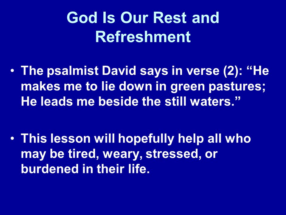 God Is Our Rest and Refreshment The psalmist David says in verse (2): He makes me to lie down in green pastures; He leads me beside the still waters.