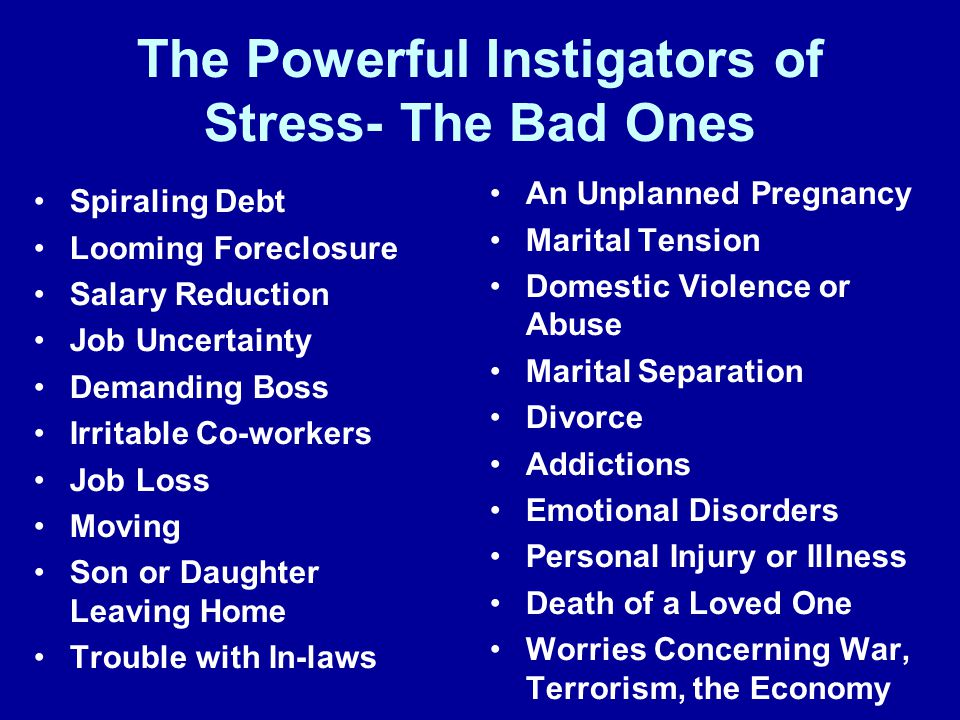The Powerful Instigators of Stress- The Bad Ones Spiraling Debt Looming Foreclosure Salary Reduction Job Uncertainty Demanding Boss Irritable Co-workers Job Loss Moving Son or Daughter Leaving Home Trouble with In-laws An Unplanned Pregnancy Marital Tension Domestic Violence or Abuse Marital Separation Divorce Addictions Emotional Disorders Personal Injury or Illness Death of a Loved One Worries Concerning War, Terrorism, the Economy