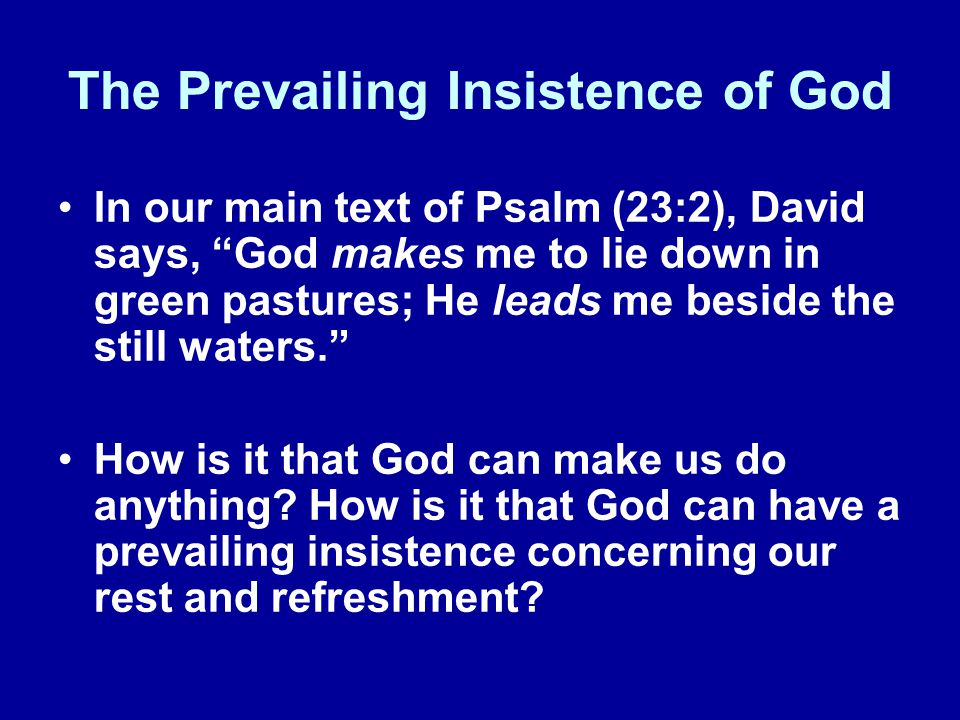 The Prevailing Insistence of God In our main text of Psalm (23:2), David says, God makes me to lie down in green pastures; He leads me beside the still waters.