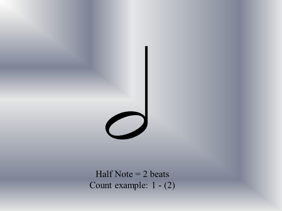 Half Note = 2 beats Count example: 1 - (2)