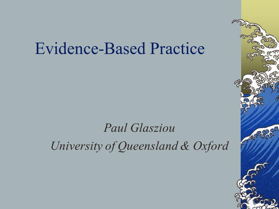Evidence-Based Practice Paul Glasziou University of Queensland & Oxford