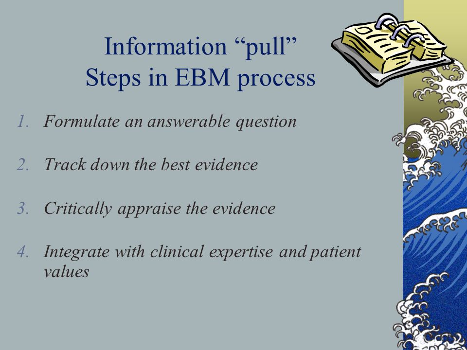 Information pull Steps in EBM process 1.Formulate an answerable question 2.Track down the best evidence 3.Critically appraise the evidence 4.Integrate
