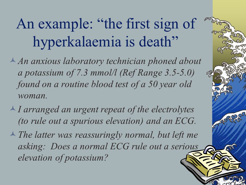 An example: the first sign of hyperkalaemia is death An anxious laboratory technician phoned about a potassium of 7.3 mmol/l (Ref Range 3.5-5.0) found
