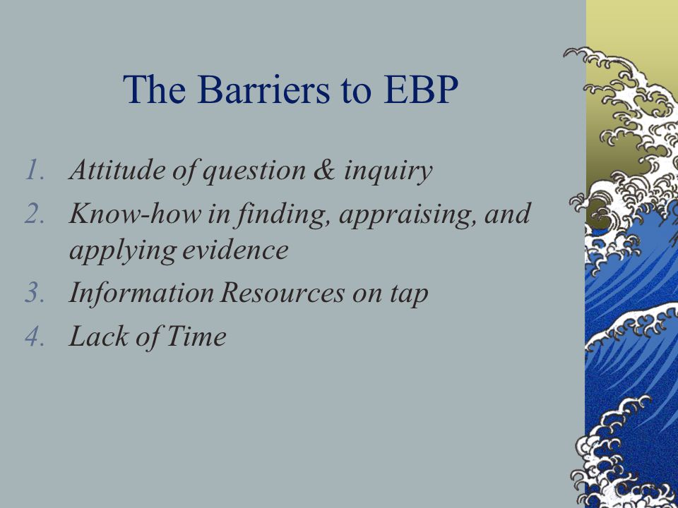 The Barriers to EBP 1.Attitude of question & inquiry 2.Know-how in finding, appraising, and applying evidence 3.Information Resources on tap 4.Lack of