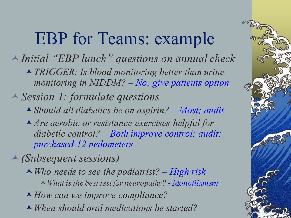EBP for Teams: example Initial EBP lunch questions on annual check TRIGGER: Is blood monitoring better than urine monitoring in NIDDM? – No; give pati