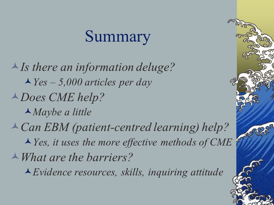 Summary Is there an information deluge? Yes – 5,000 articles per day Does CME help? Maybe a little Can EBM (patient-centred learning) help? Yes, it us