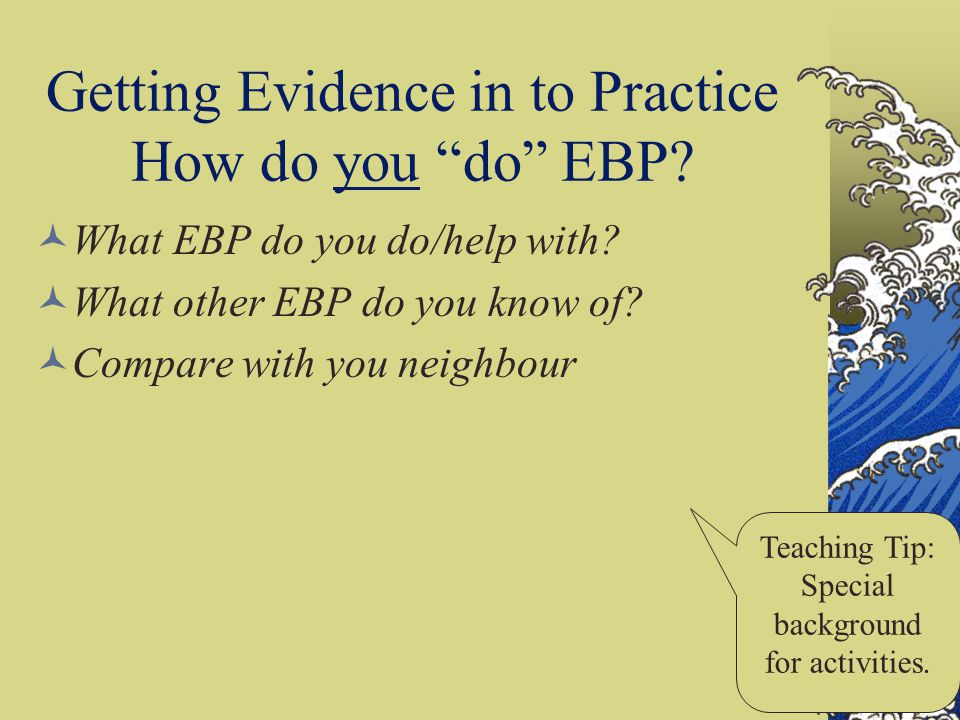 Getting Evidence in to Practice How do you do EBP? What EBP do you do/help with? What other EBP do you know of? Compare with you neighbour Teaching Ti