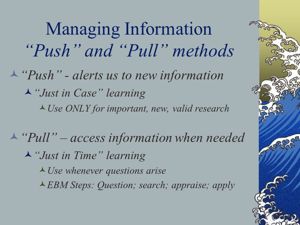 Managing Information Push and Pull methods Push - alerts us to new information Just in Case learning Use ONLY for important, new, valid research Pull – access information when needed Just in Time learning Use whenever questions arise EBM Steps: Question; search; appraise; apply