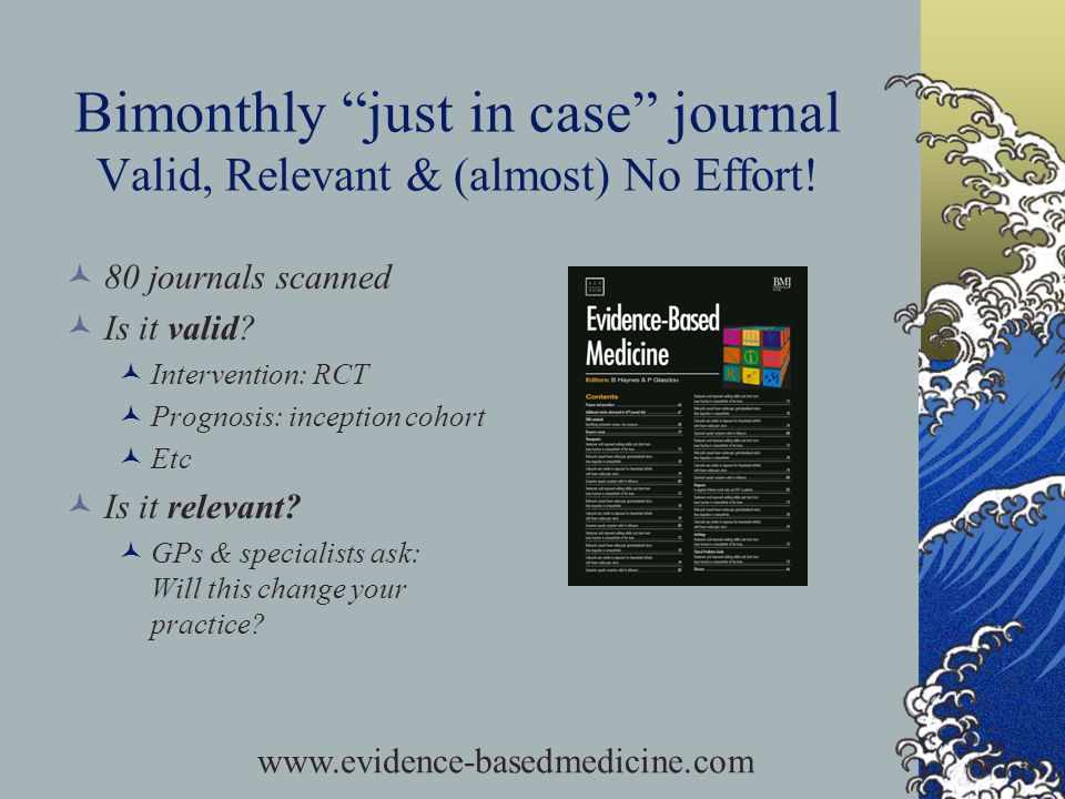 Bimonthly just in case journal Valid, Relevant & (almost) No Effort! 80 journals scanned Is it valid? Intervention: RCT Prognosis: inception cohort Et
