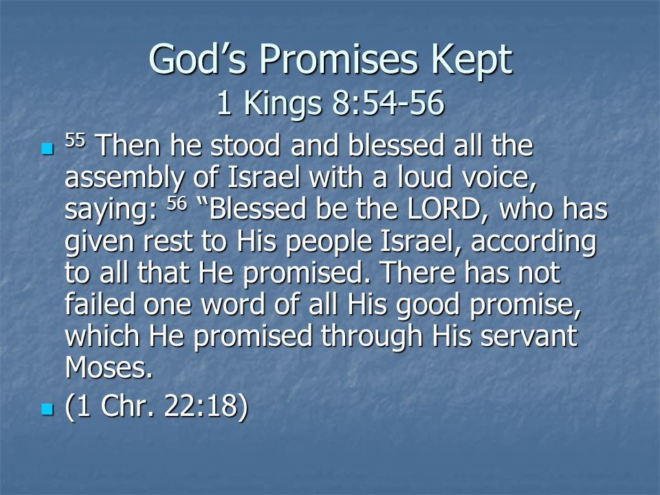 Gods Promises Kept 1 Kings 8:54-56 55 Then he stood and blessed all the assembly of Israel with a loud voice, saying: 56 Blessed be the LORD, who has given rest to His people Israel, according to all that He promised.