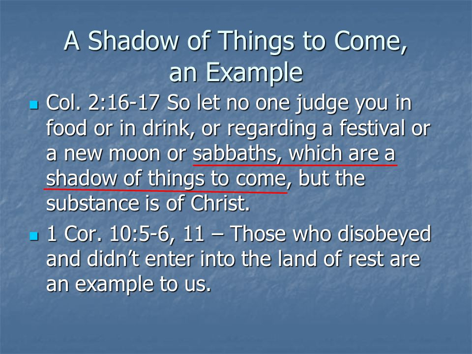 A Shadow of Things to Come, an Example Col. 2:16-17 So let no one judge you in food or in drink, or regarding a festival or a new moon or sabbaths, wh