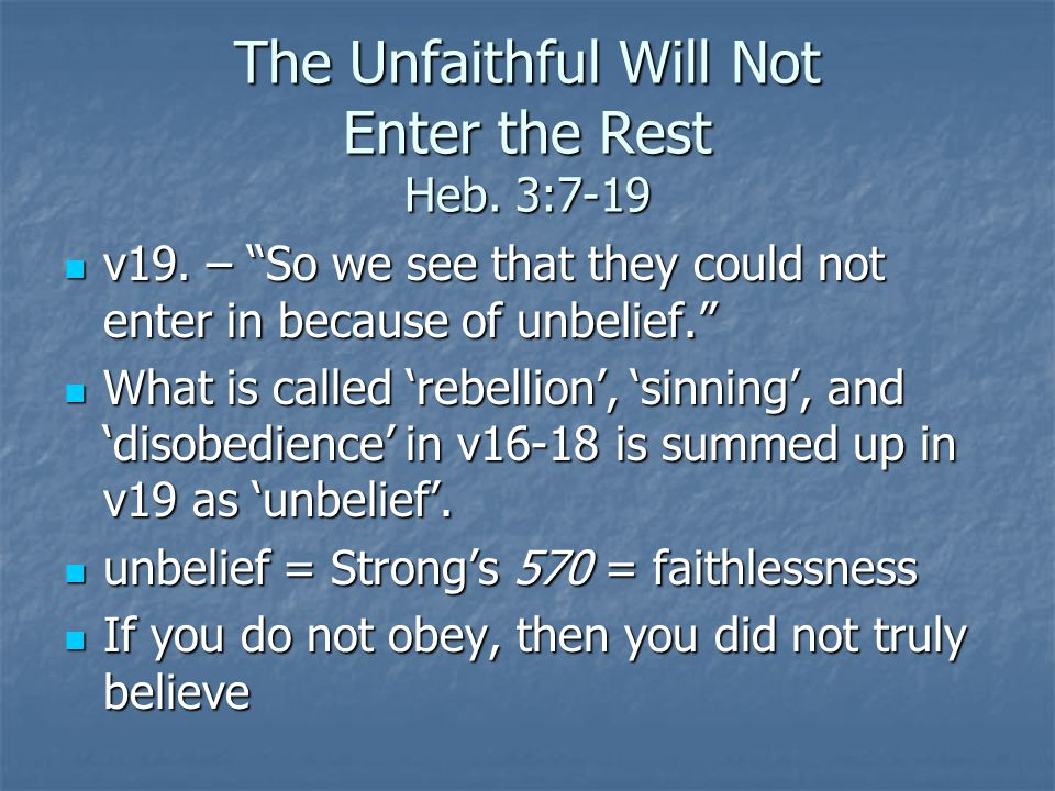 The Unfaithful Will Not Enter the Rest Heb. 3:7-19 v19. – So we see that they could not enter in because of unbelief. v19. – So we see that they could
