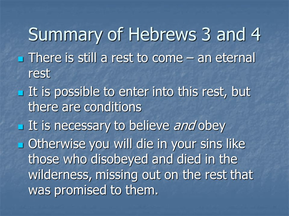 Summary of Hebrews 3 and 4 There is still a rest to come – an eternal rest There is still a rest to come – an eternal rest It is possible to enter int