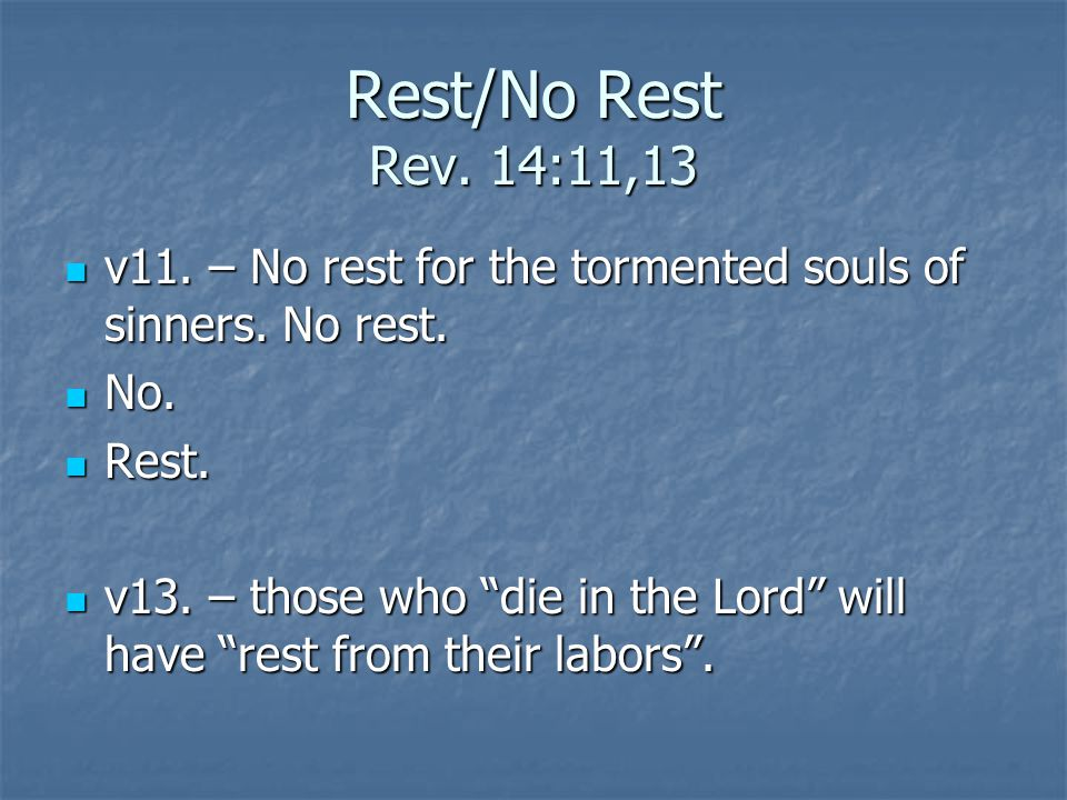 Rest/No Rest Rev. 14:11,13 v11. – No rest for the tormented souls of sinners.