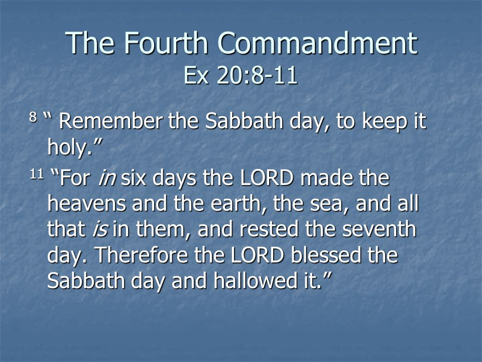The Fourth Commandment Ex 20:8-11 8 Remember the Sabbath day, to keep it holy. 11 For in six days the LORD made the heavens and the earth, the sea, an