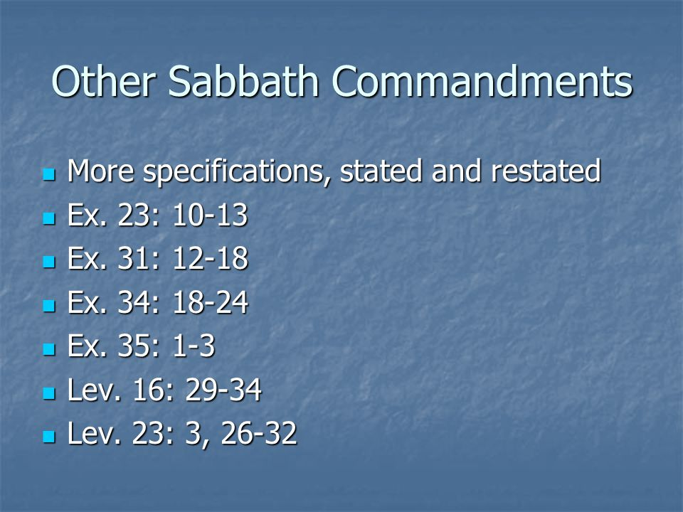 Other Sabbath Commandments More specifications, stated and restated More specifications, stated and restated Ex. 23: 10-13 Ex. 23: 10-13 Ex. 31: 12-18