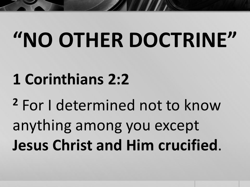 NO OTHER DOCTRINE 1 Corinthians 2:2 2 For I determined not to know anything among you except Jesus Christ and Him crucified.