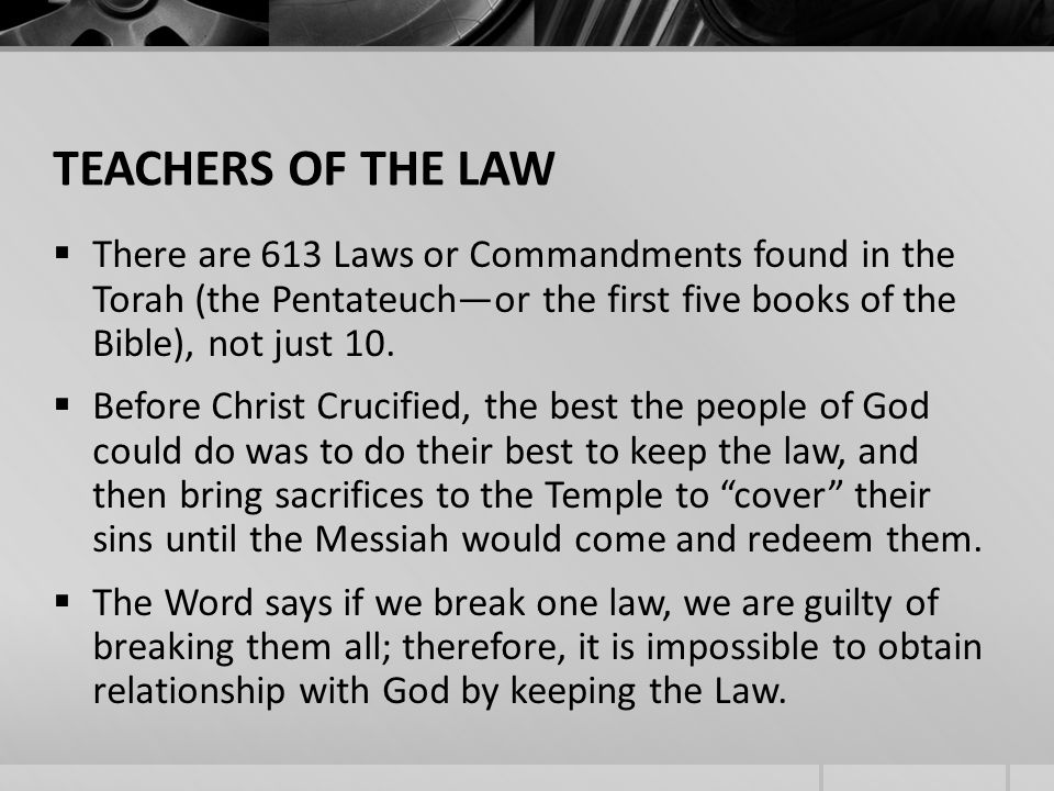 TEACHERS OF THE LAW There are 613 Laws or Commandments found in the Torah (the Pentateuchor the first five books of the Bible), not just 10.