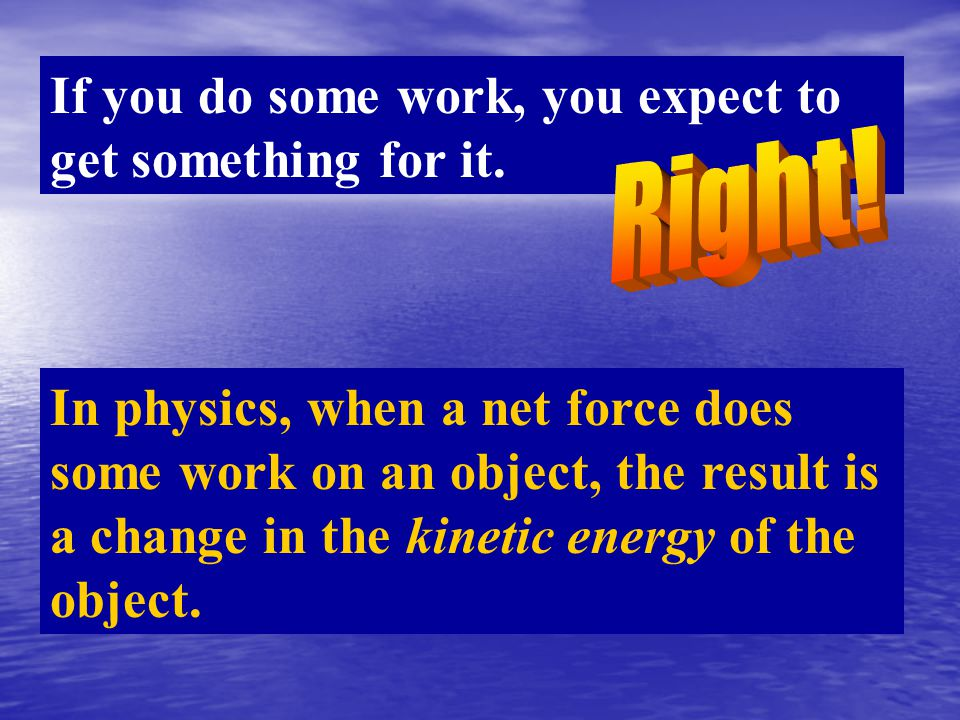 If you do some work, you expect to get something for it. In physics, when a net force does some work on an object, the result is a change in the kinet