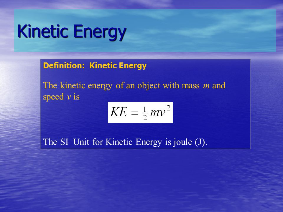 Kinetic Energy Definition: Kinetic Energy The kinetic energy of an object with mass m and speed v is The SI Unit for Kinetic Energy is joule (J).