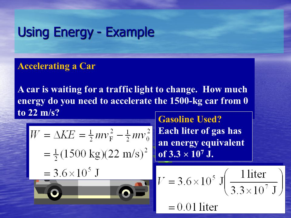 Using Energy - Example Accelerating a Car A car is waiting for a traffic light to change. How much energy do you need to accelerate the 1500-kg car fr