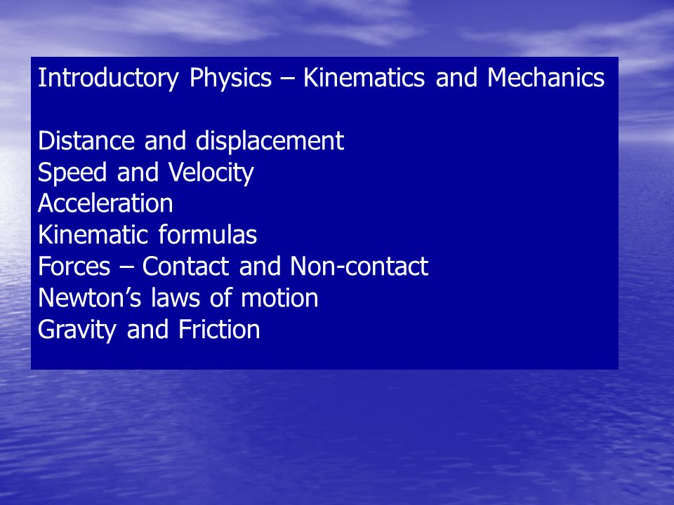 Introductory Physics – Kinematics and Mechanics Distance and displacement Speed and Velocity Acceleration Kinematic formulas Forces – Contact and Non-