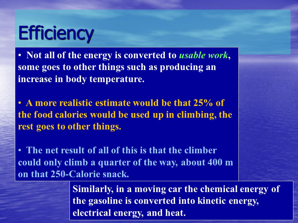 Efficiency Not all of the energy is converted to usable work, some goes to other things such as producing an increase in body temperature. A more real